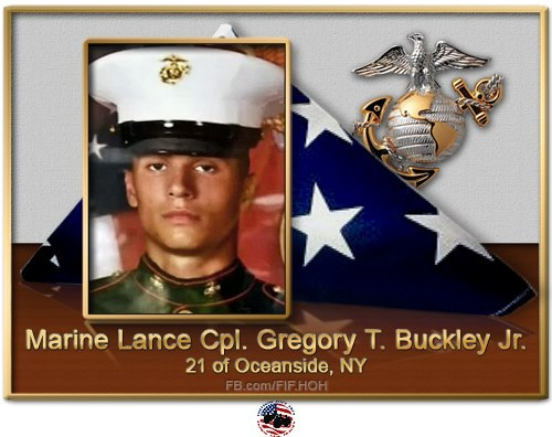 Lance Cpl. Gregory T. Buckley Jr., 21, of Oceanside, N.Y, died Aug. 10 while supporting combat operations in Helmand province, Afghanistan. He was assigned to 3rd Battalion, 8th Marine Regiment, 2nd Marine Division, II Marine Expeditionary Force.